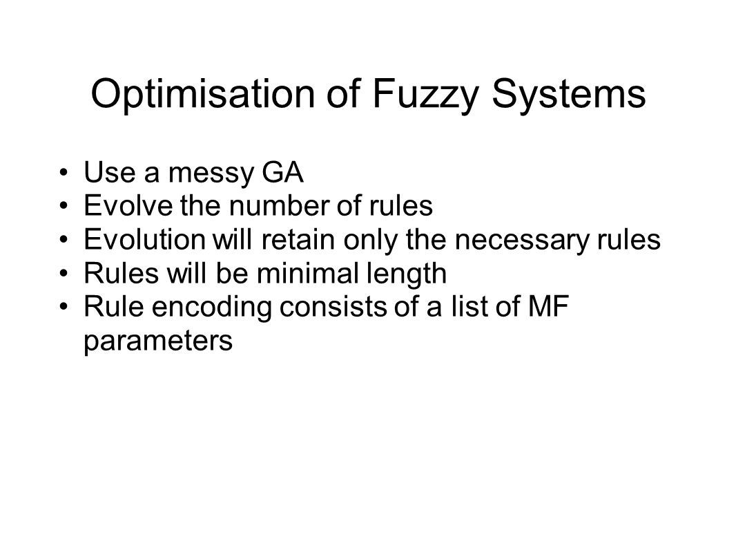 Optimisation of Fuzzy Systems Use a messy GA Evolve the number of rules Evolution will retain only the necessary rules Rules will be minimal length Rule encoding consists of a list of MF parameters