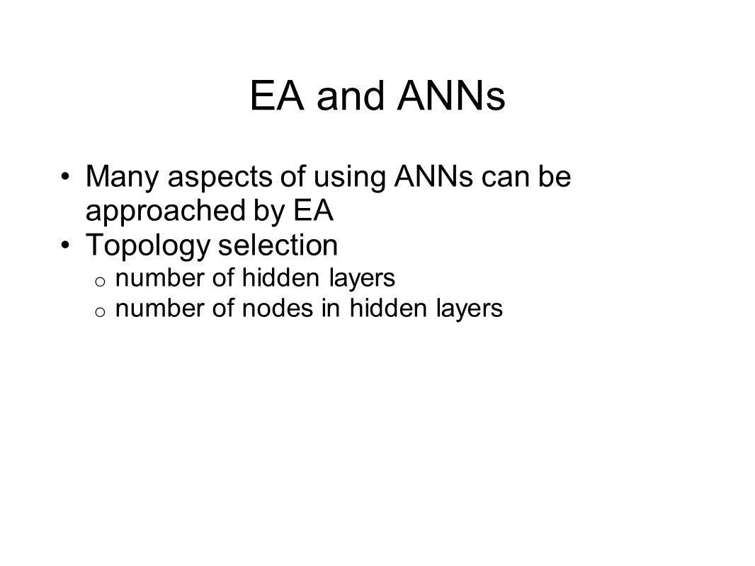 EA and ANNs Many aspects of using ANNs can be approached by EA Topology selection o number of hidden layers o number of nodes in hidden layers