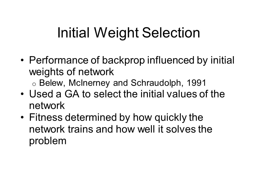 Initial Weight Selection Performance of backprop influenced by initial weights of network o Belew, McInerney and Schraudolph, 1991 Used a GA to select the initial values of the network Fitness determined by how quickly the network trains and how well it solves the problem