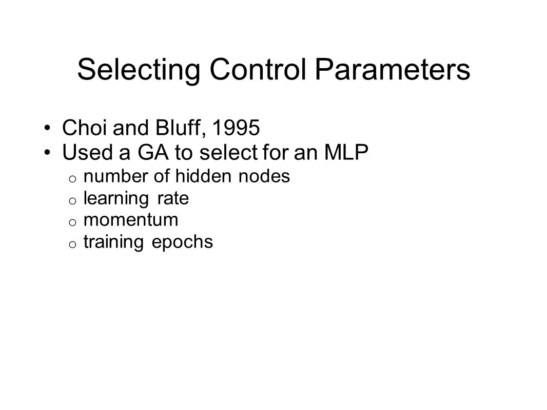 Selecting Control Parameters Choi and Bluff, 1995 Used a GA to select for an MLP o number of hidden nodes o learning rate o momentum o training epochs