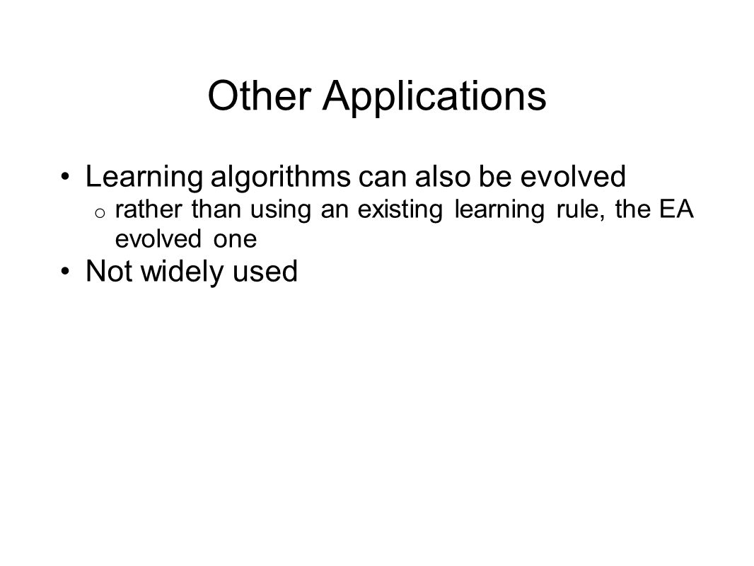 Other Applications Learning algorithms can also be evolved o rather than using an existing learning rule, the EA evolved one Not widely used