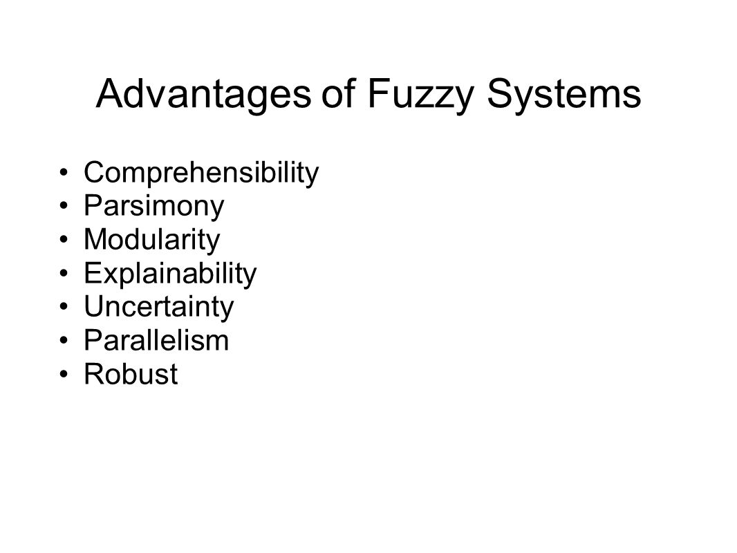 Advantages of Fuzzy Systems Comprehensibility Parsimony Modularity Explainability Uncertainty Parallelism Robust