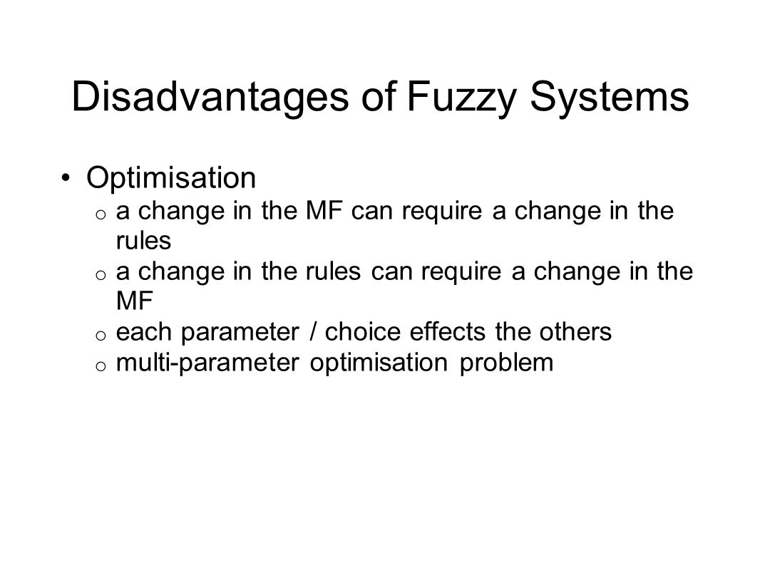 Disadvantages of Fuzzy Systems Optimisation o a change in the MF can require a change in the rules o a change in the rules can require a change in the MF o each parameter / choice effects the others o multi-parameter optimisation problem