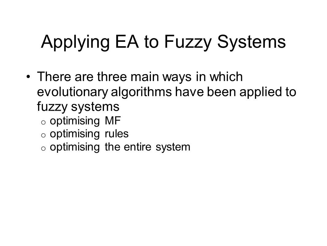 Applying EA to Fuzzy Systems There are three main ways in which evolutionary algorithms have been applied to fuzzy systems o optimising MF o optimising rules o optimising the entire system