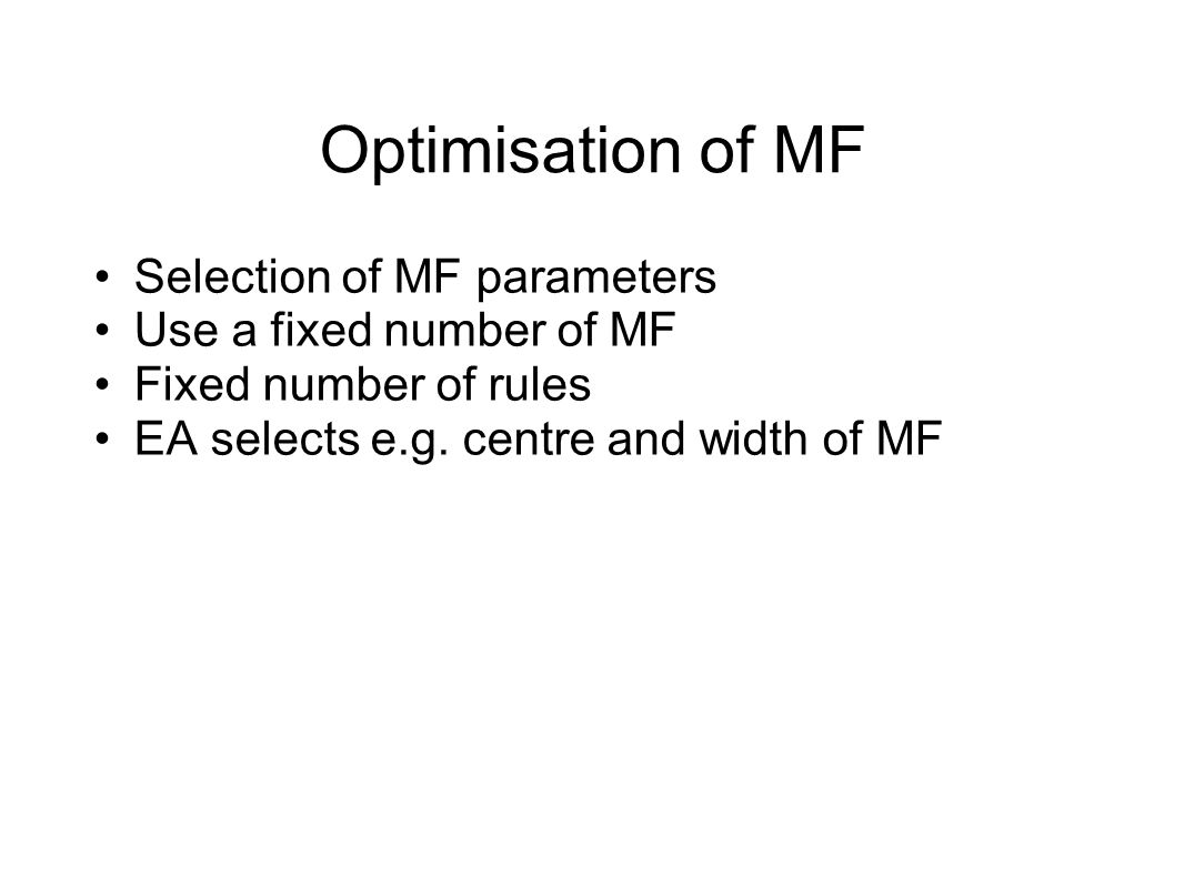 Optimisation of MF Optimisation of existing MF Evolve deltas for the centres / widths of the MF Fixed number of MF Initial parameters determined a priori