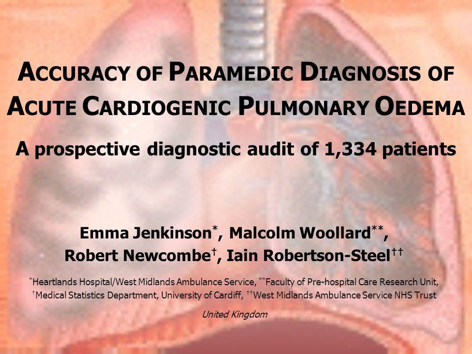 A CCURACY OF P ARAMEDIC D IAGNOSIS OF A CUTE C ARDIOGENIC P ULMONARY O EDEMA A prospective diagnostic audit of 1,334 patients Emma Jenkinson *, Malcol