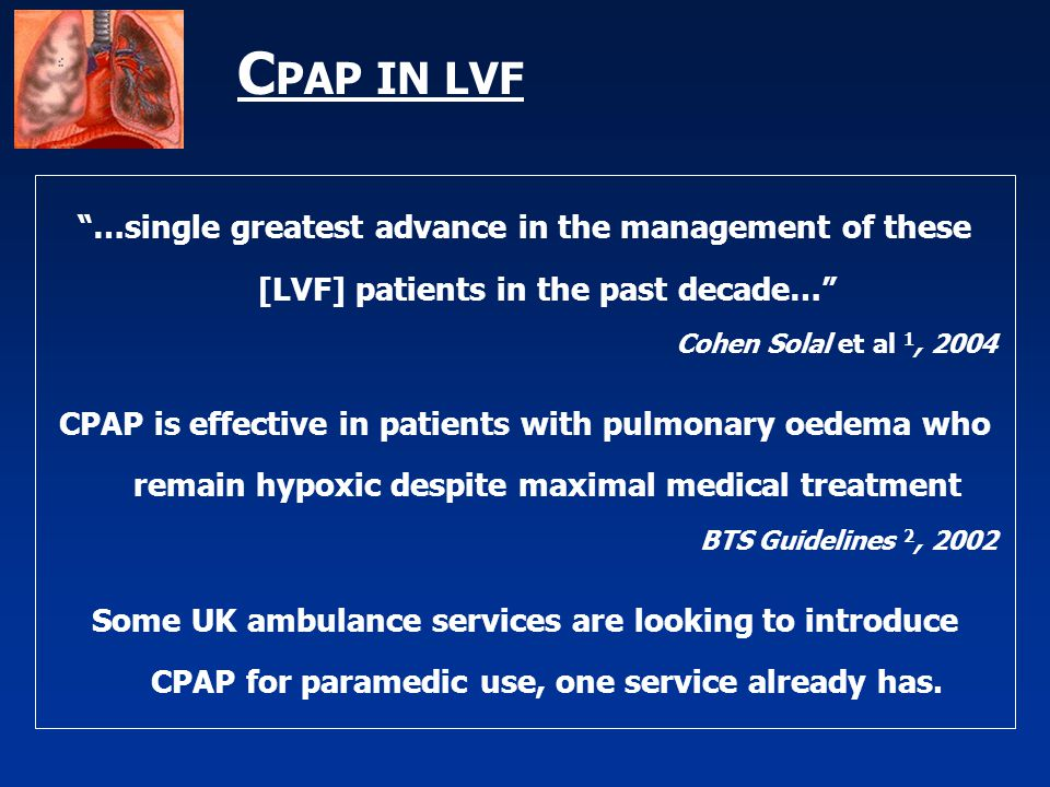 """C PAP IN LVF """"…single greatest advance in the management of these [LVF] patients in the past decade…"""" Cohen Solal et al 1, 2004 CPAP is effective in p"""