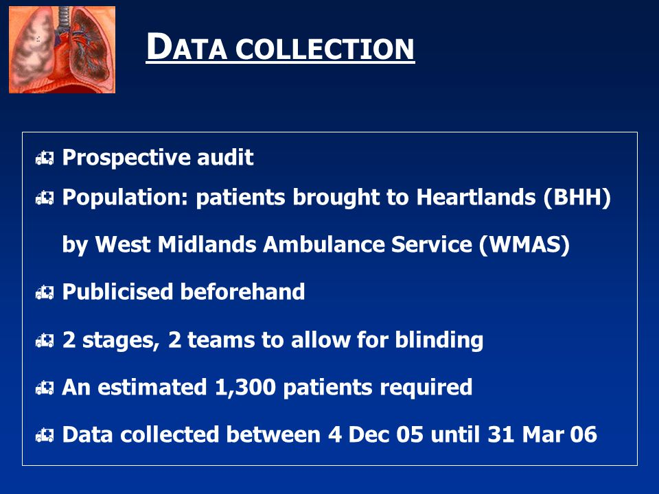 D ATA COLLECTION  Prospective audit  Population: patients brought to Heartlands (BHH) by West Midlands Ambulance Service (WMAS)  Publicised beforehand  2 stages, 2 teams to allow for blinding  An estimated 1,300 patients required  Data collected between 4 Dec 05 until 31 Mar 06