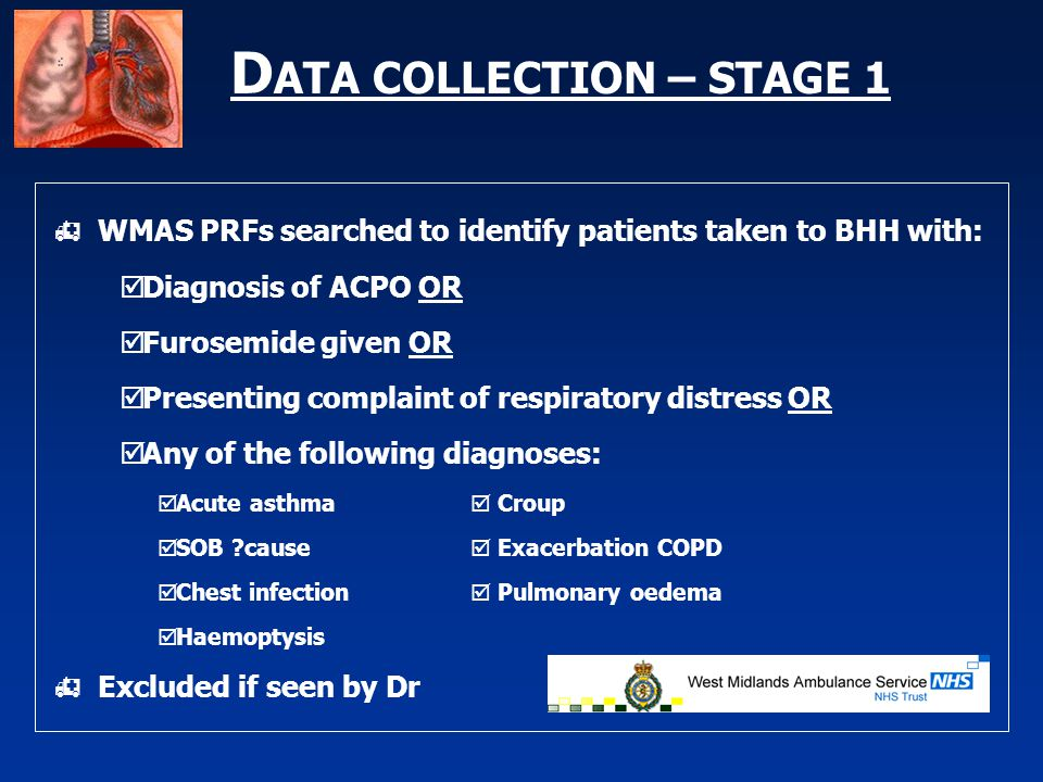 D ATA COLLECTION – STAGE 1  WMAS PRFs searched to identify patients taken to BHH with:  Diagnosis of ACPO OR  Furosemide given OR  Presenting complaint of respiratory distress OR  Any of the following diagnoses:  Acute asthma  Croup  SOB cause  Exacerbation COPD  Chest infection  Pulmonary oedema  Haemoptysis  Excluded if seen by Dr