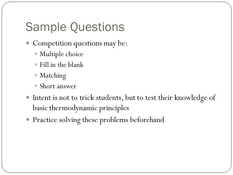 Sample Questions Competition questions may be: Multiple choice Fill in the blank Matching Short answer Intent is not to trick students, but to test th