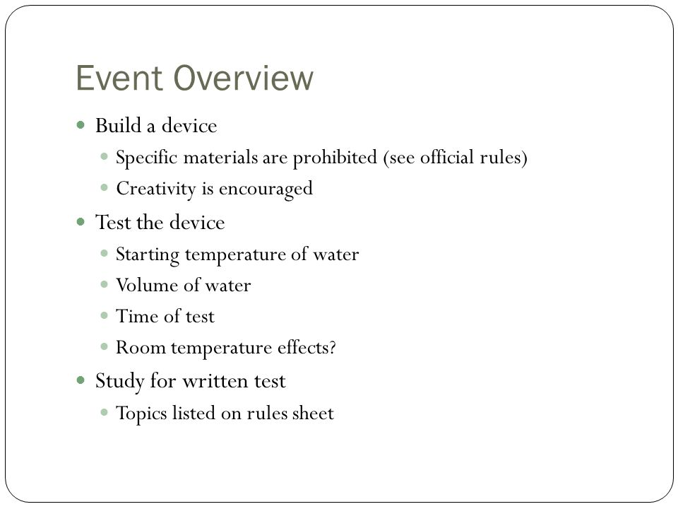 Event Overview Build a device Specific materials are prohibited (see official rules) Creativity is encouraged Test the device Starting temperature of