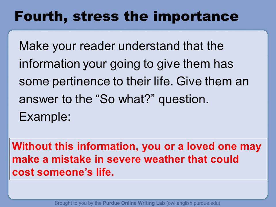 Fourth, stress the importance Make your reader understand that the information your going to give them has some pertinence to their life.
