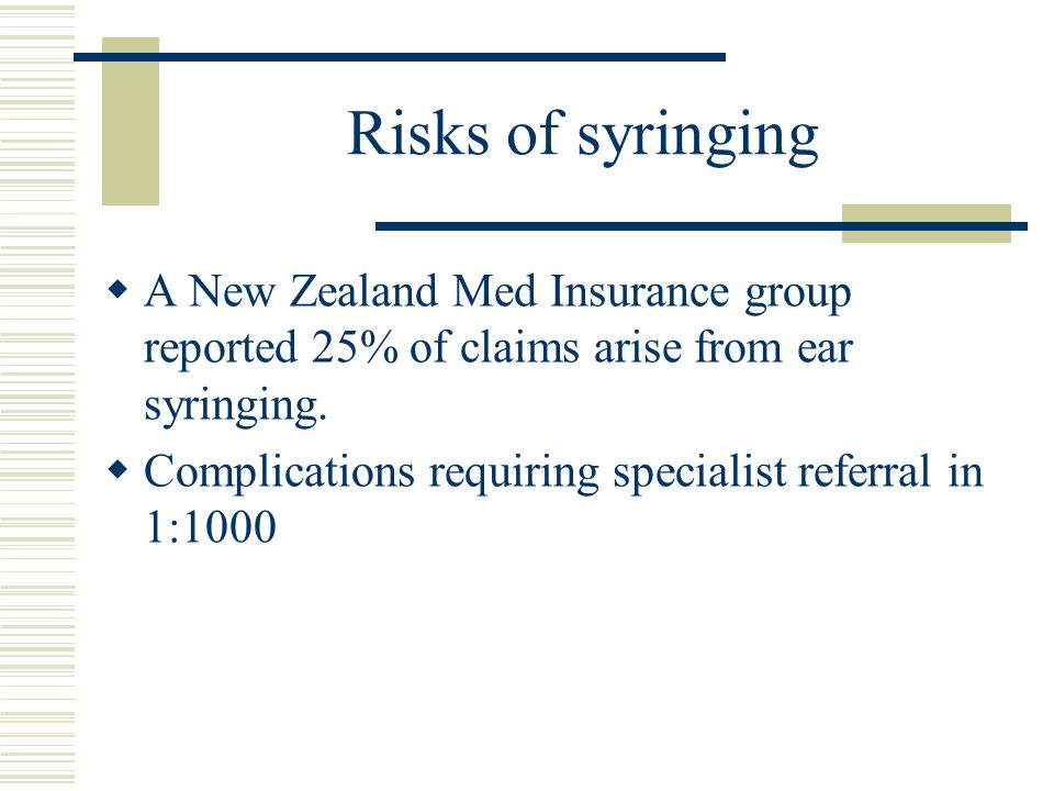 Risks of syringing  A New Zealand Med Insurance group reported 25% of claims arise from ear syringing.