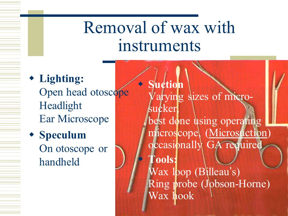 Removal of wax with instruments  Lighting: Open head otoscope Headlight Ear Microscope  Speculum On otoscope or handheld  Suction Varying sizes of micro- sucker, best done using operating microscope, (Microsuction) occasionally GA required  Tools: Wax loop (Billeau ' s) Ring probe (Jobson-Horne) Wax hook