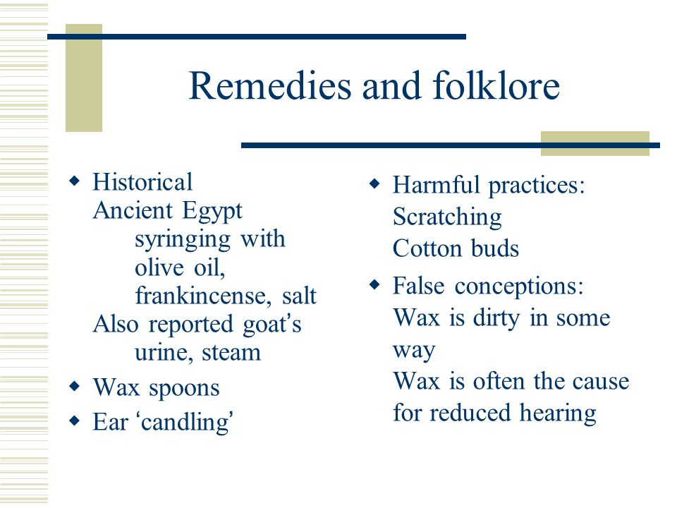 Remedies and folklore  Historical Ancient Egypt syringing with olive oil, frankincense, salt Also reported goat ' s urine, steam  Wax spoons  Ear ' candling '  Harmful practices: Scratching Cotton buds  False conceptions: Wax is dirty in some way Wax is often the cause for reduced hearing