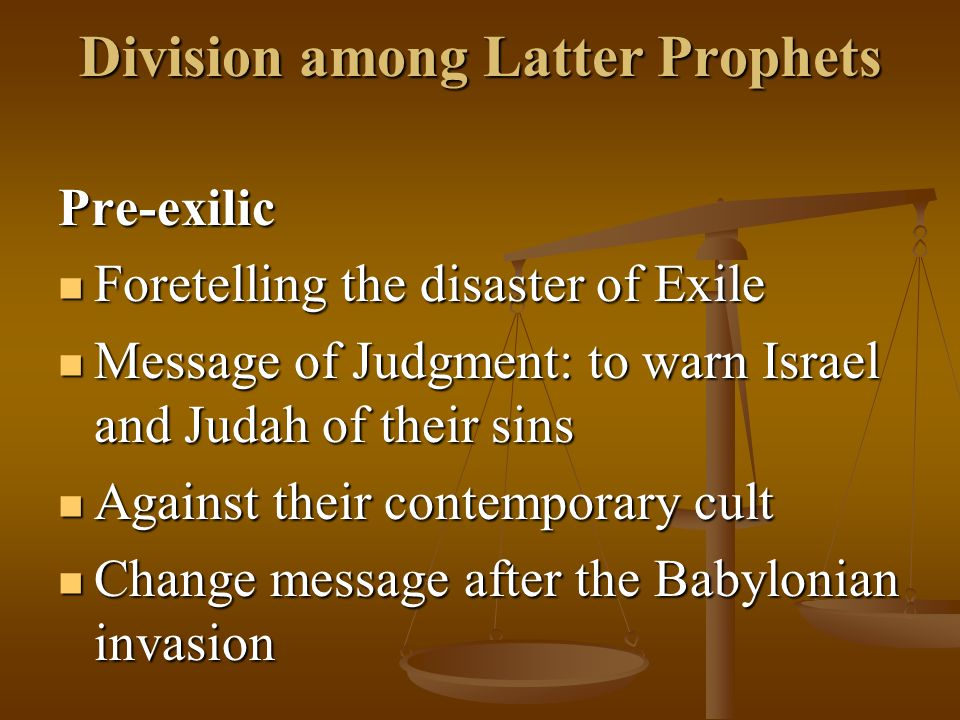 Division among Latter Prophets Pre-exilic Foretelling the disaster of Exile Foretelling the disaster of Exile Message of Judgment: to warn Israel and