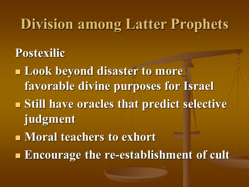 Division among Latter Prophets Postexilic Look beyond disaster to more favorable divine purposes for Israel Look beyond disaster to more favorable div