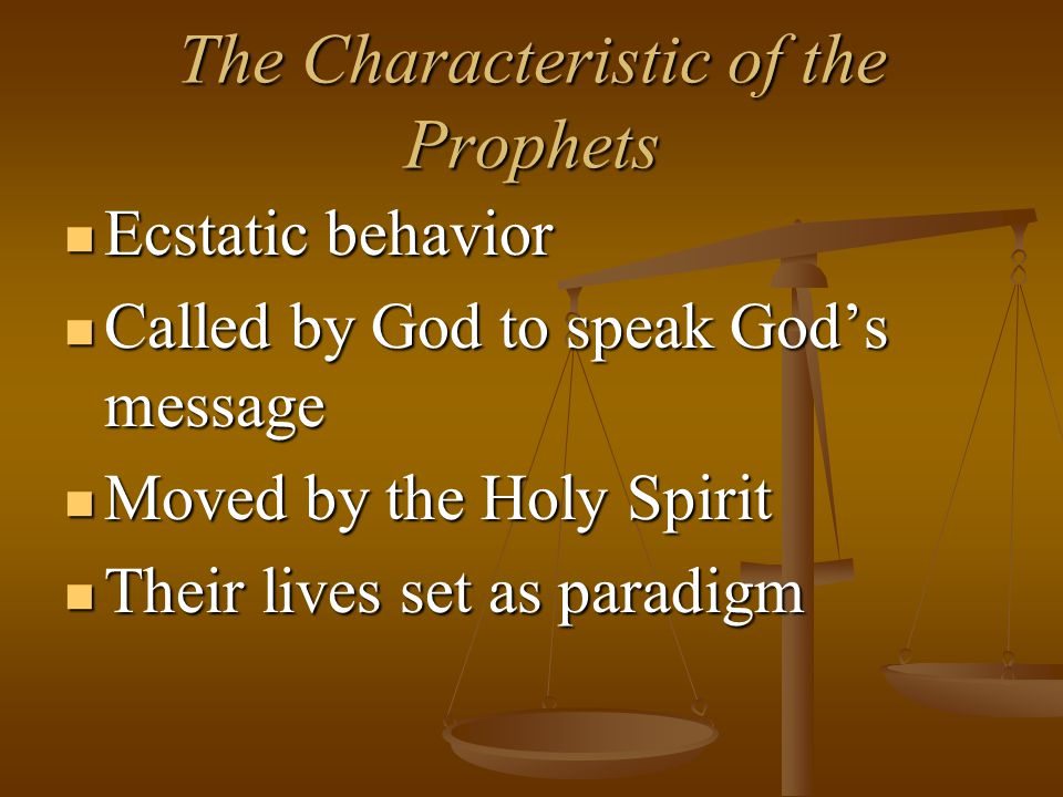 The Characteristic of the Prophets Ecstatic behavior Ecstatic behavior Called by God to speak God's message Called by God to speak God's message Moved