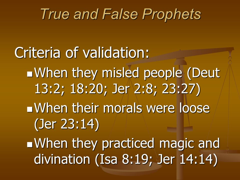 True and False Prophets Criteria of validation: When they misled people (Deut 13:2; 18:20; Jer 2:8; 23:27) When they misled people (Deut 13:2; 18:20;