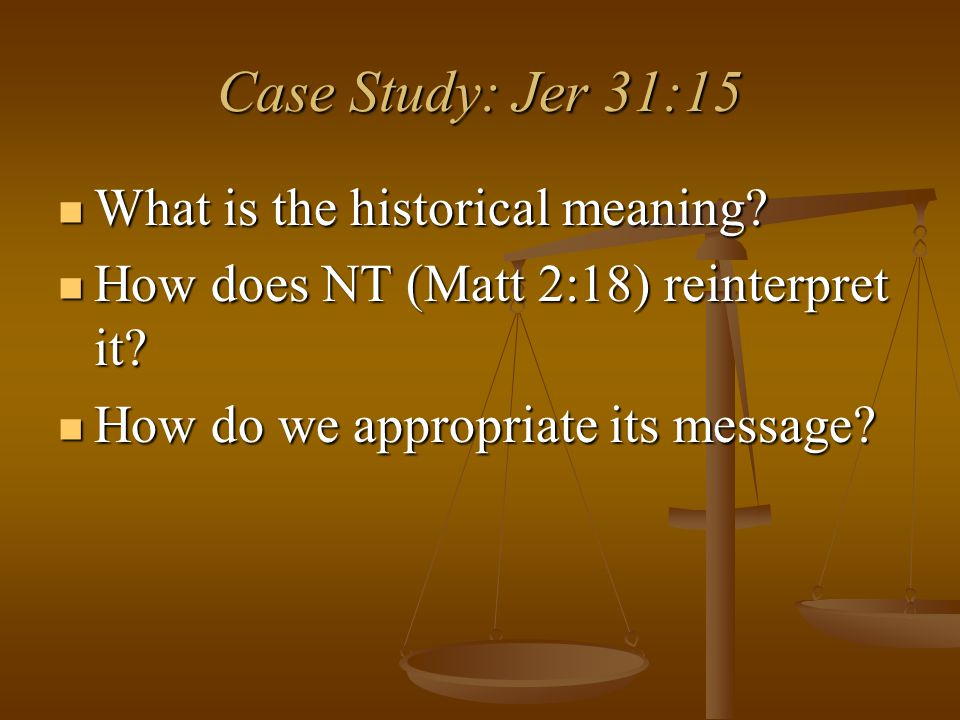 Case Study: Jer 31:15 What is the historical meaning? What is the historical meaning? How does NT (Matt 2:18) reinterpret it? How does NT (Matt 2:18)