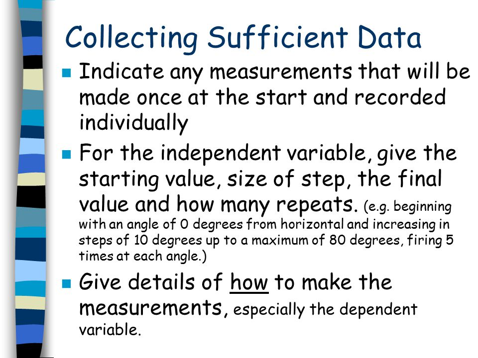 Collecting Sufficient Data n Indicate any measurements that will be made once at the start and recorded individually n For the independent variable, g