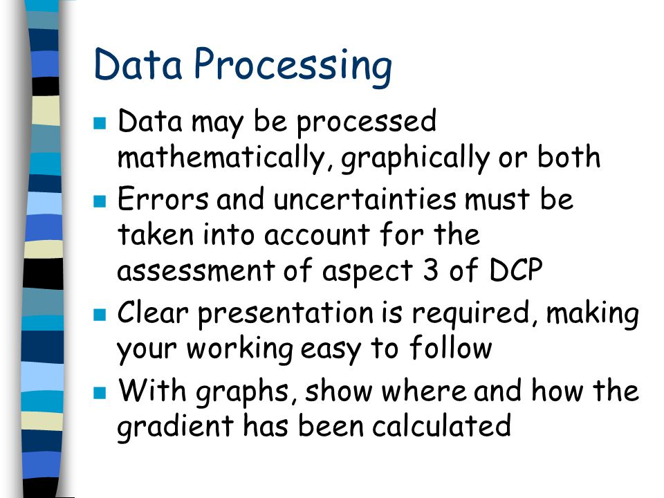 Data Processing n Data may be processed mathematically, graphically or both n Errors and uncertainties must be taken into account for the assessment o