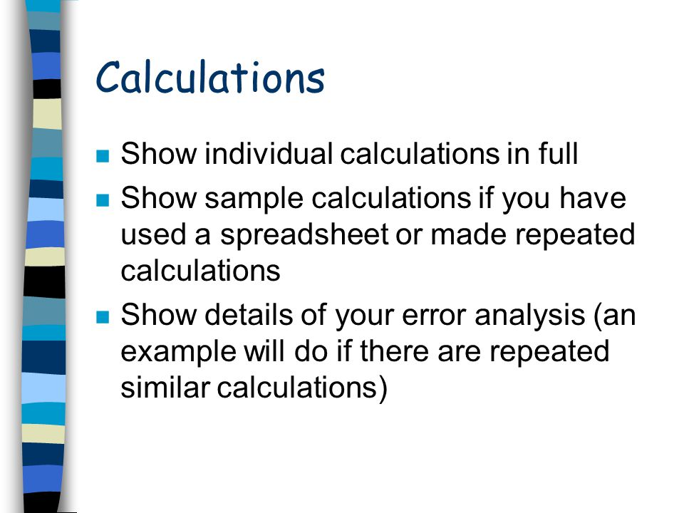 Calculations n Show individual calculations in full n Show sample calculations if you have used a spreadsheet or made repeated calculations n Show det