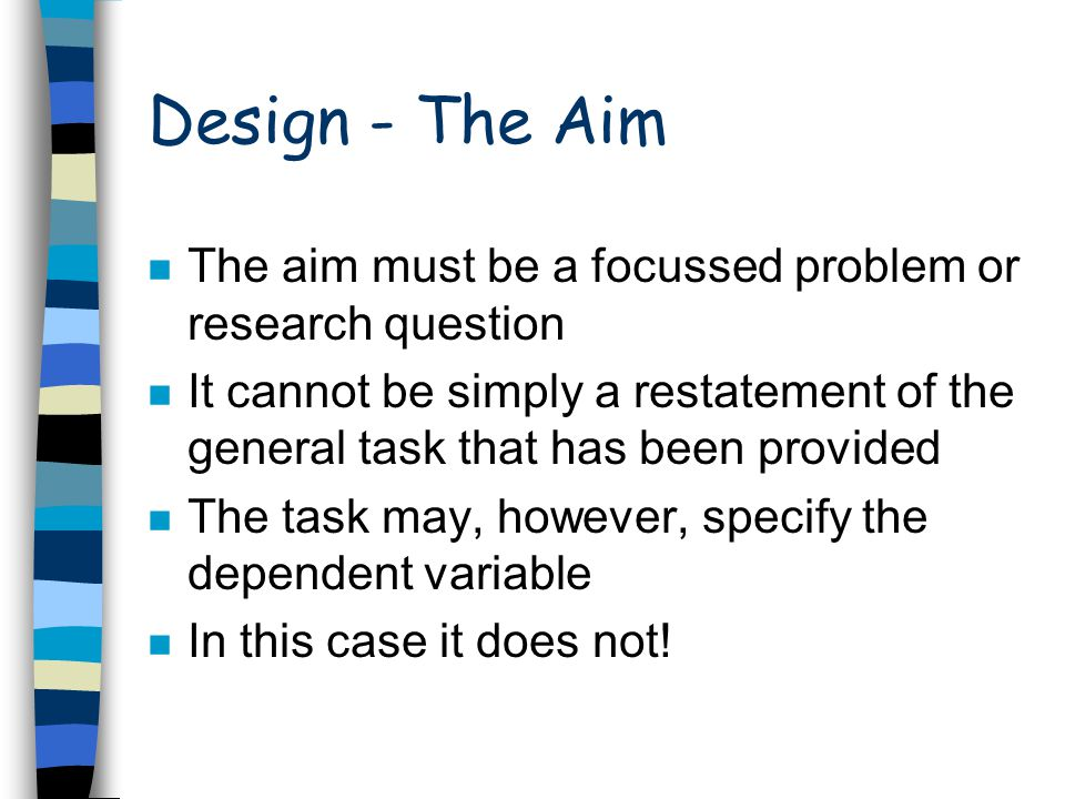 Design - The Aim n The aim must be a focussed problem or research question n It cannot be simply a restatement of the general task that has been provi