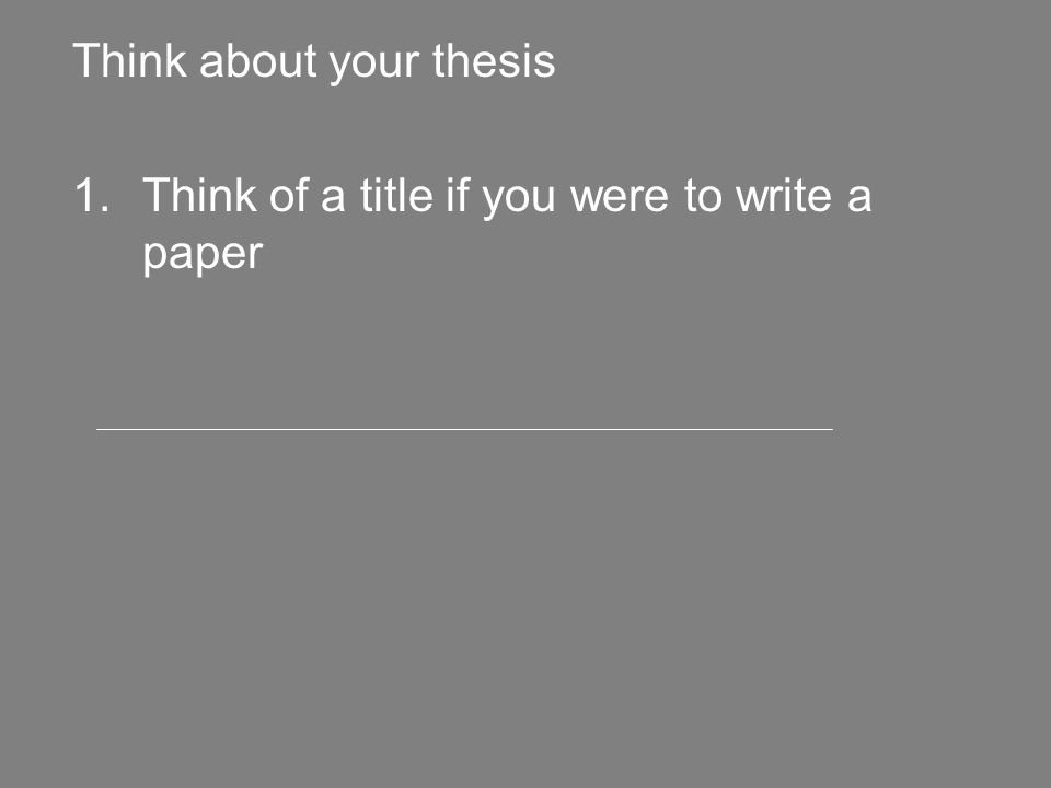 Think about your thesis 1.Think of a title if you were to write a paper