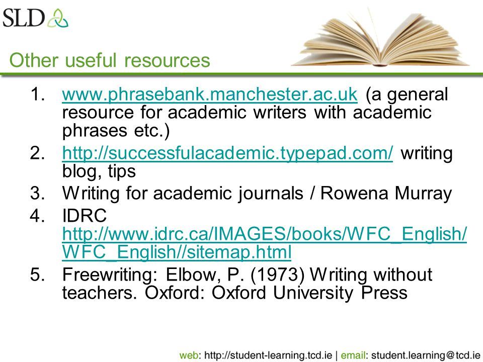 Other useful resources 1.www.phrasebank.manchester.ac.uk (a general resource for academic writers with academic phrases etc.)www.phrasebank.manchester.ac.uk 2.http://successfulacademic.typepad.com/ writing blog, tipshttp://successfulacademic.typepad.com/ 3.Writing for academic journals / Rowena Murray 4.IDRC http://www.idrc.ca/IMAGES/books/WFC_English/ WFC_English//sitemap.html http://www.idrc.ca/IMAGES/books/WFC_English/ WFC_English//sitemap.html 5.Freewriting: Elbow, P.