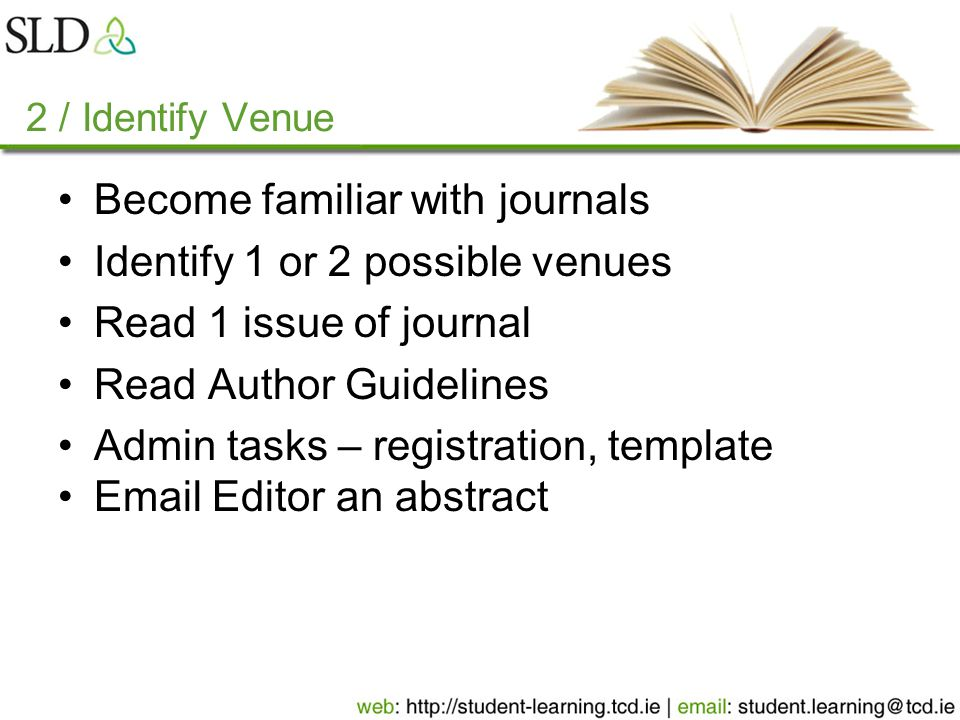 2 / Identify Venue Become familiar with journals Identify 1 or 2 possible venues Read 1 issue of journal Read Author Guidelines Admin tasks – registration, template Email Editor an abstract