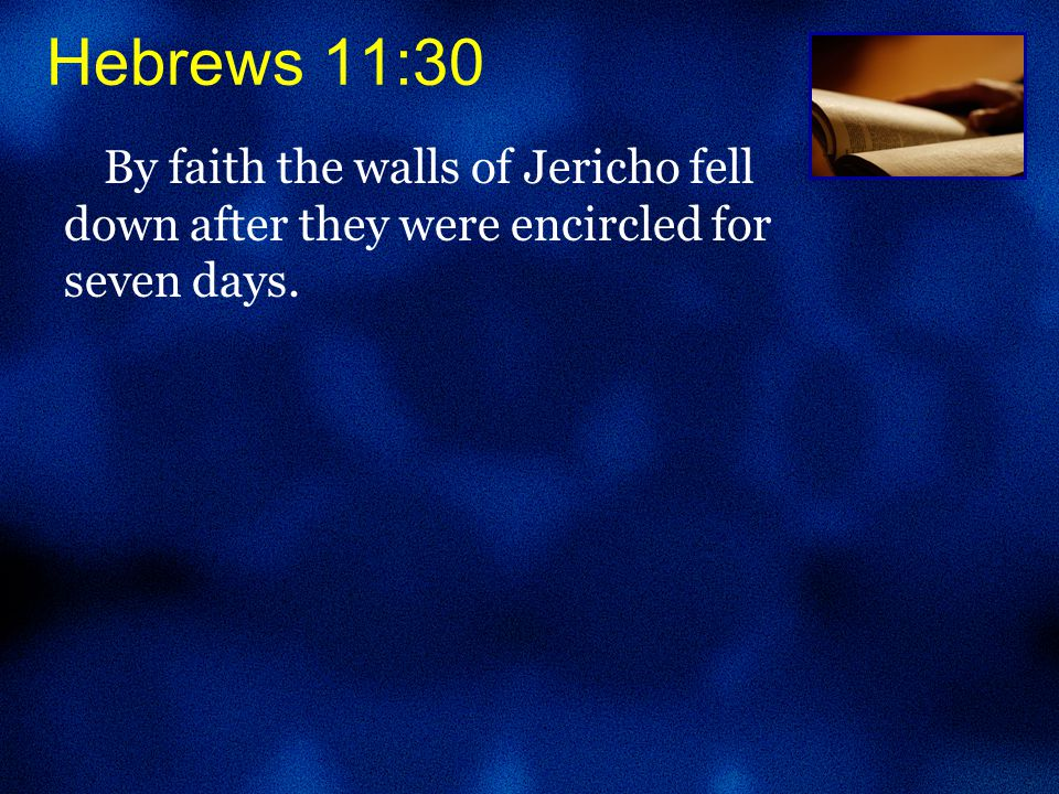 By faith the walls of Jericho fell down after they were encircled for seven days.