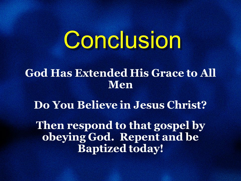 Conclusion God Has Extended His Grace to All Men Do You Believe in Jesus Christ.