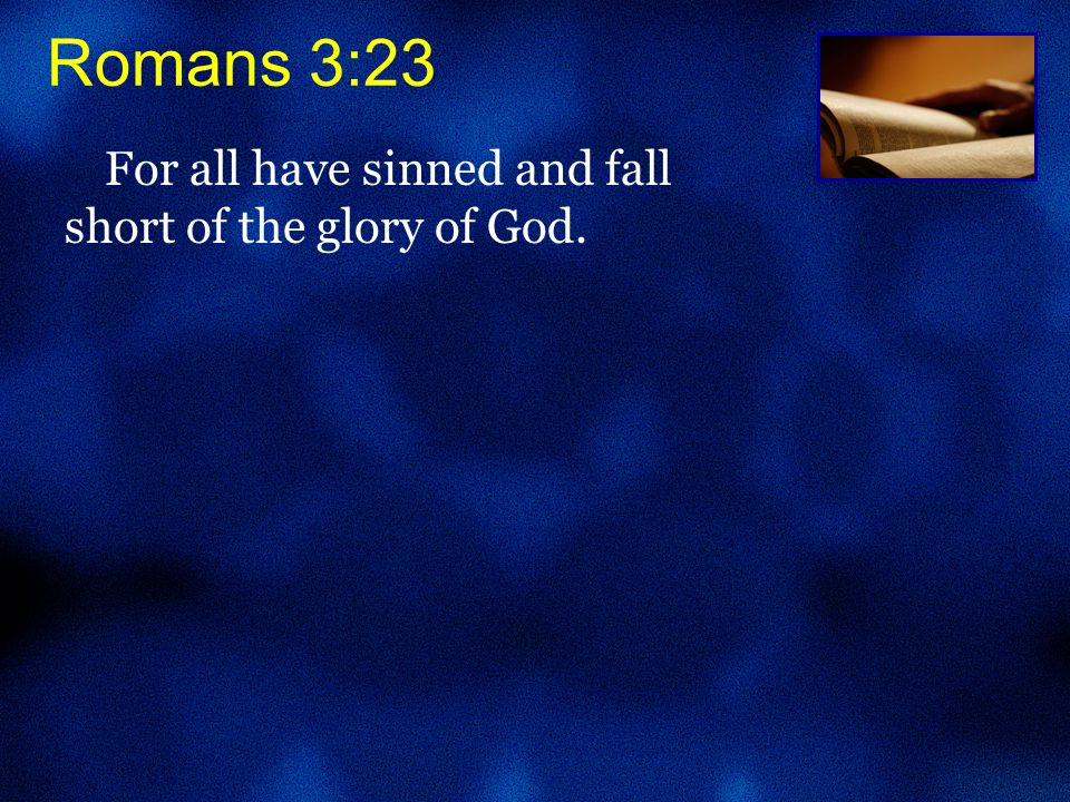 Romans 3:23 For all have sinned and fall short of the glory of God.