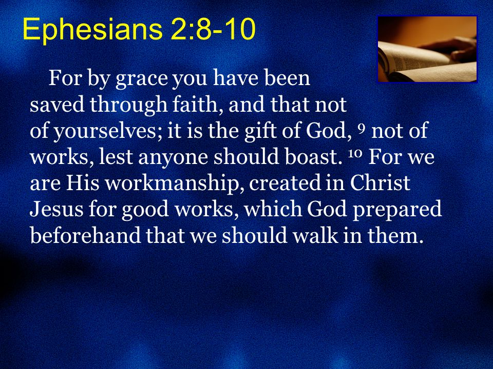 Ephesians 2:8-10 For by grace you have been saved through faith, and that not of yourselves; it is the gift of God, 9 not of works, lest anyone should boast.