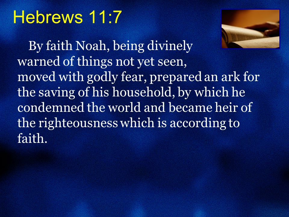 By faith Noah, being divinely warned of things not yet seen, moved with godly fear, prepared an ark for the saving of his household, by which he condemned the world and became heir of the righteousness which is according to faith.