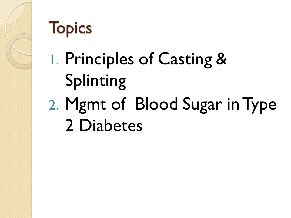 Topics 1. Principles of Casting & Splinting 2. Mgmt of Blood Sugar in Type 2 Diabetes