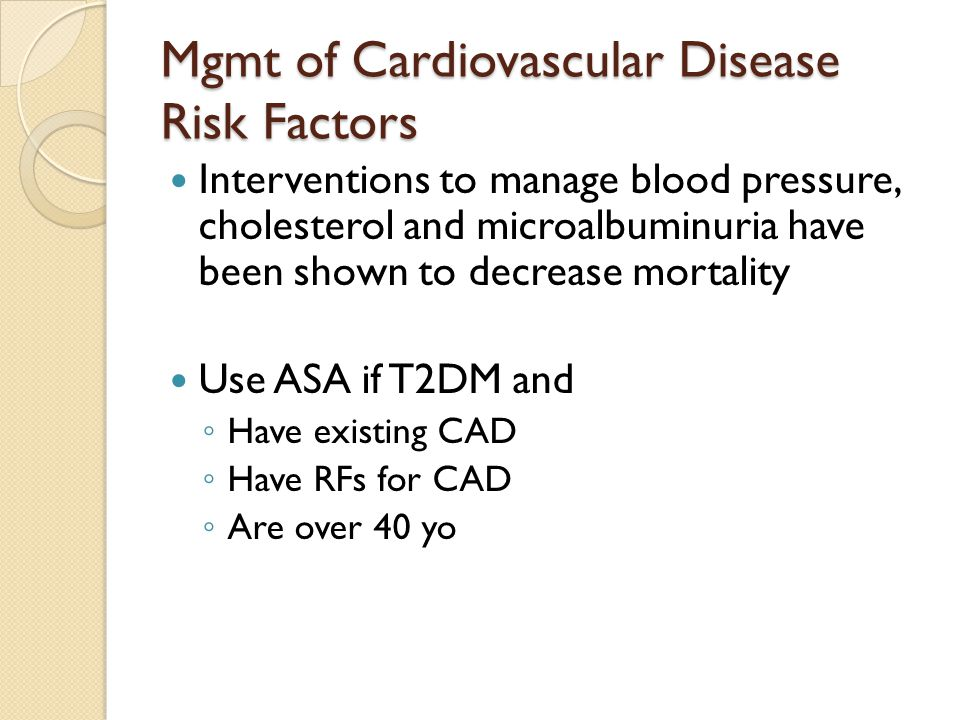 Mgmt of Cardiovascular Disease Risk Factors Interventions to manage blood pressure, cholesterol and microalbuminuria have been shown to decrease mortality Use ASA if T2DM and ◦ Have existing CAD ◦ Have RFs for CAD ◦ Are over 40 yo