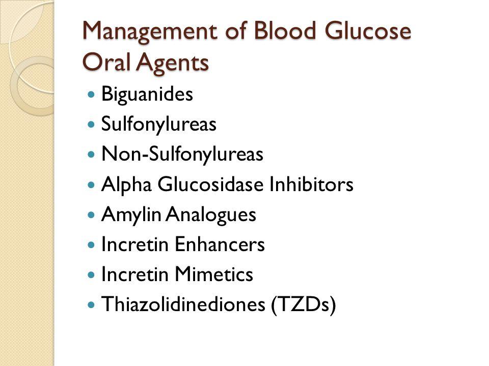 Management of Blood Glucose Oral Agents Biguanides Sulfonylureas Non-Sulfonylureas Alpha Glucosidase Inhibitors Amylin Analogues Incretin Enhancers Incretin Mimetics Thiazolidinediones (TZDs)