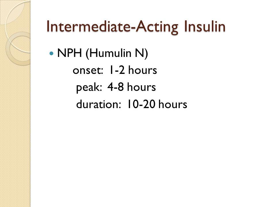 Intermediate-Acting Insulin NPH (Humulin N) onset: 1-2 hours peak: 4-8 hours duration: 10-20 hours