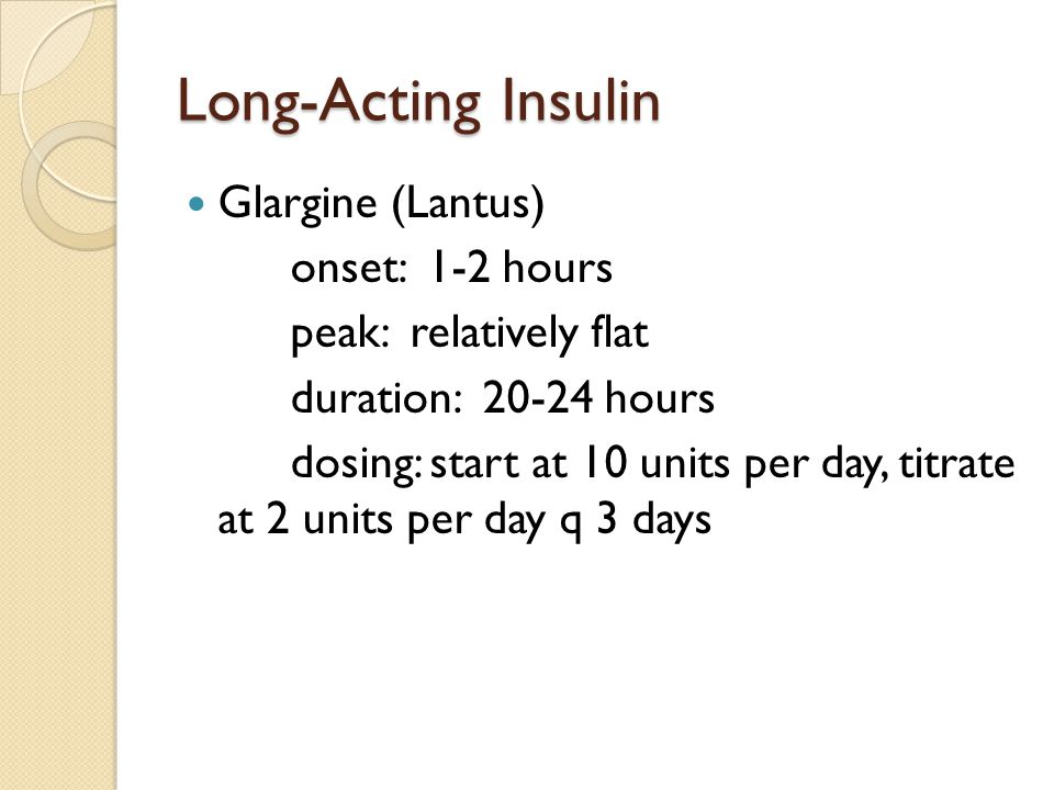 Long-Acting Insulin Glargine (Lantus) onset: 1-2 hours peak: relatively flat duration: 20-24 hours dosing: start at 10 units per day, titrate at 2 units per day q 3 days