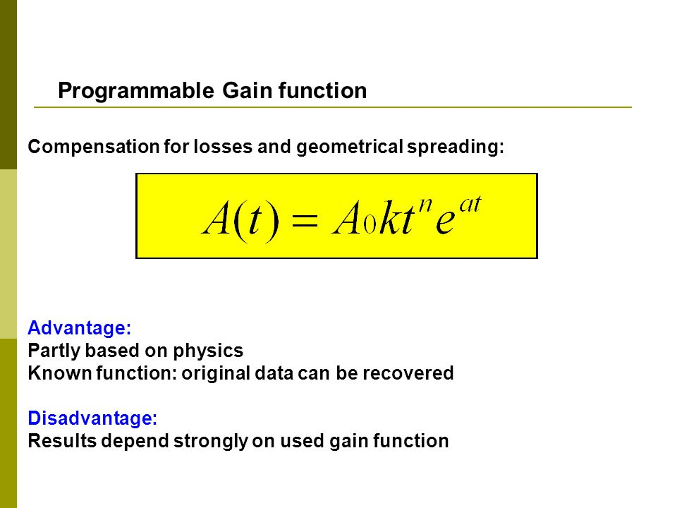 Compensation for losses and geometrical spreading: Advantage: Partly based on physics Known function: original data can be recovered Disadvantage: Results depend strongly on used gain function Programmable Gain function