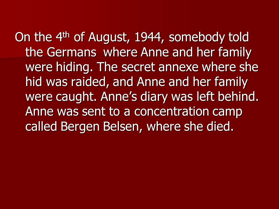 On the 4 th of August, 1944, somebody told the Germans where Anne and her family were hiding.
