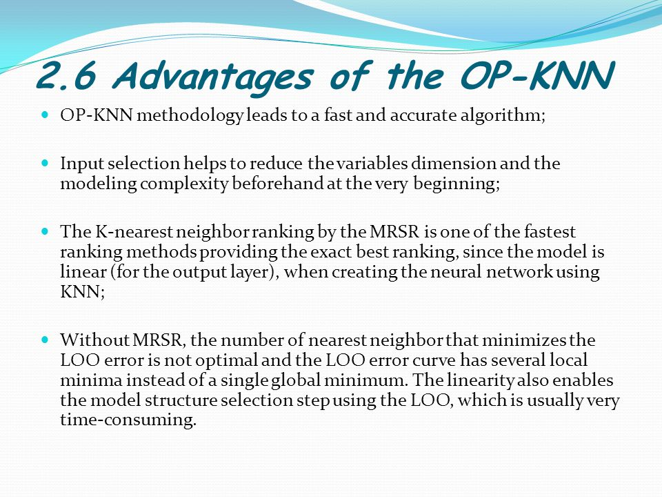 2.6 Advantages of the OP-KNN OP-KNN methodology leads to a fast and accurate algorithm; Input selection helps to reduce the variables dimension and the modeling complexity beforehand at the very beginning; The K-nearest neighbor ranking by the MRSR is one of the fastest ranking methods providing the exact best ranking, since the model is linear (for the output layer), when creating the neural network using KNN; Without MRSR, the number of nearest neighbor that minimizes the LOO error is not optimal and the LOO error curve has several local minima instead of a single global minimum.