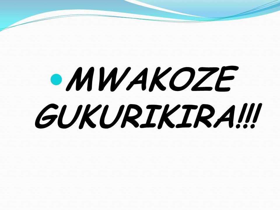 MWAKOZE GUKURIKIRA!!!