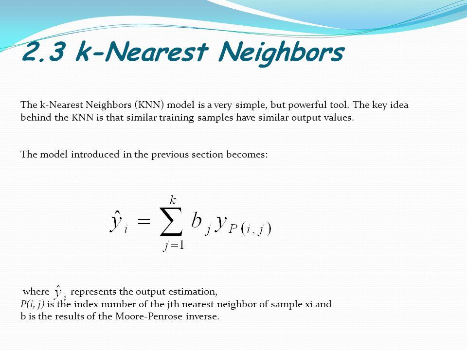 2.3 k-Nearest Neighbors The k-Nearest Neighbors (KNN) model is a very simple, but powerful tool.