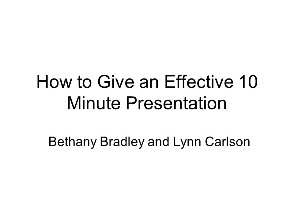 How to Give an Effective 10 Minute Presentation Bethany Bradley and Lynn Carlson