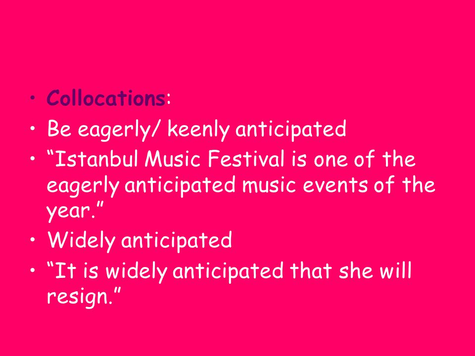"Collocations: Be eagerly/ keenly anticipated ""Istanbul Music Festival is one of the eagerly anticipated music events of the year."" Widely anticipated"