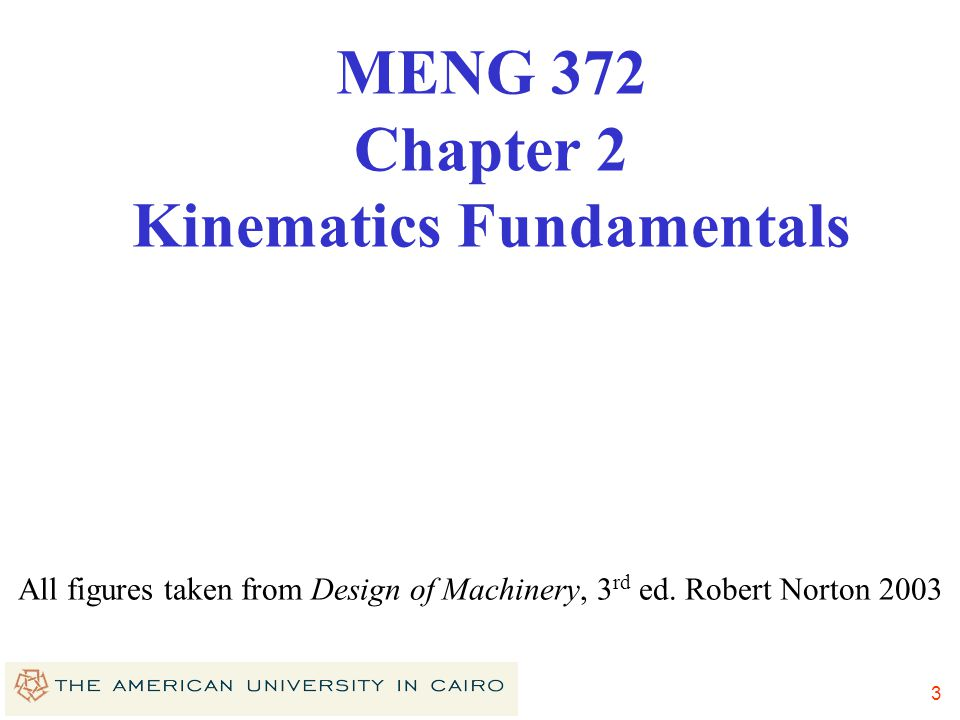 2 Course Information Course goals: Analyze & design planar mechanisms Analyze forces, velocities & accelerations in machines Use computers for the abo