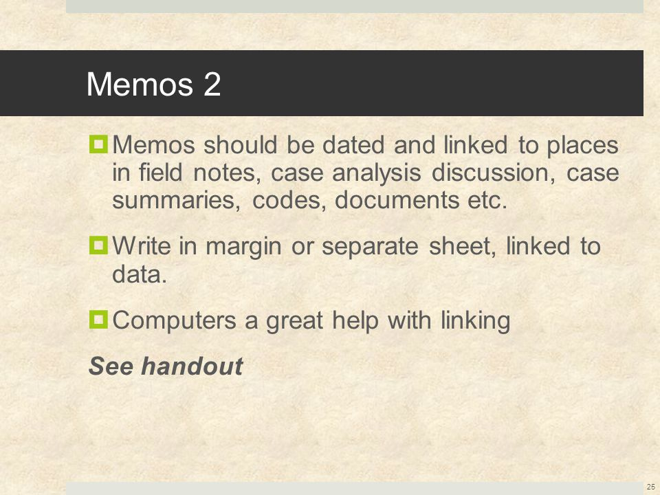 Memos 2  Memos should be dated and linked to places in field notes, case analysis discussion, case summaries, codes, documents etc.  Write in margin